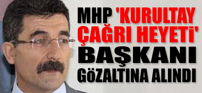 MHP 'Kurultay Çağrı Heyeti' başkanı gözaltına alındı