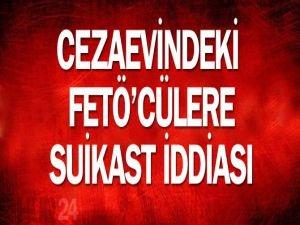 Cezaevindeki FETÖ'cülere suikast iddiası!