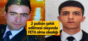 2 polisin şehit edilmesinde FETÖ olma olasılığı
