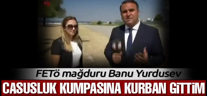 Banu Yurdusev: Casusluk kumpasına kurban gittim