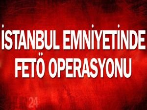 İstanbul Emniyeti'nde FETÖ operasyonu
