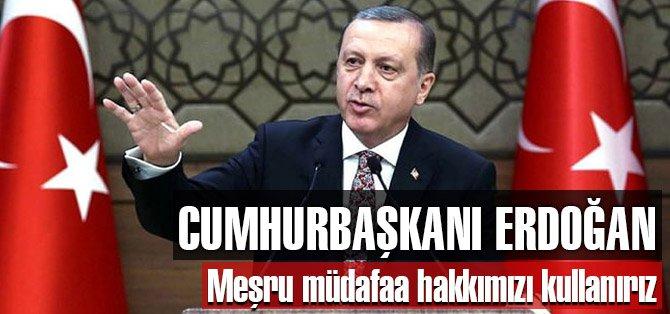 Erdoğan: Meşru müdafaa hakkımızı kullanırız