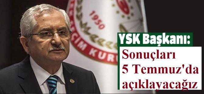 YSK Başkanı Güven: 5 Temmuz günü sonuçları açıklayacağız