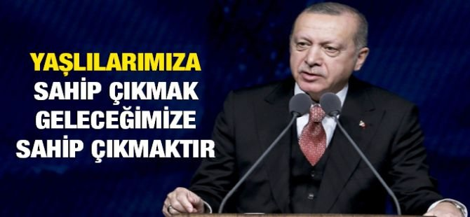 """Erdoğan: """"Yaşlılarımıza sahip çıkmak geleceğimize sahip çıkmaktır"""""""