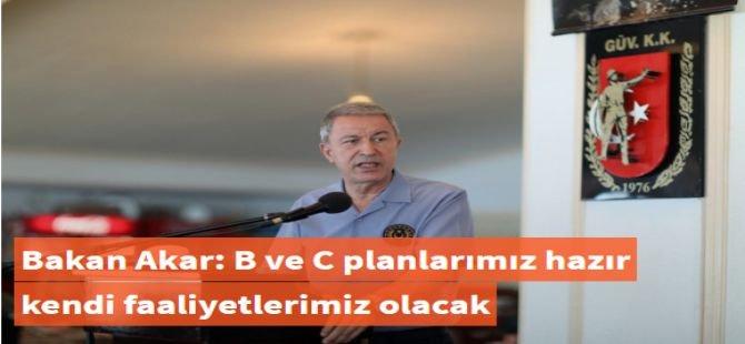 Bakan Akar: B ve C planlarımız hazır kendi faaliyetlerimiz olacak