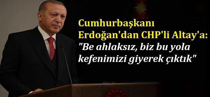 """Cumhurbaşkanı Erdoğan'dan CHP'li Altay'a: """"Be ahlaksız, biz bu yola kefenimizi giyerek çıktık"""""""