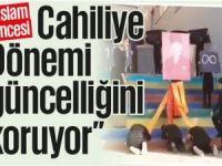 """""""İslam öncesi Cahiliye Dönemi güncelliğini koruyor"""""""